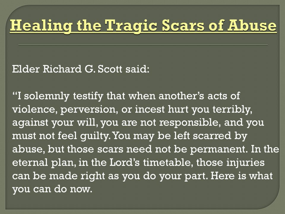 """Elder Richard G. Scott said: """"I solemnly testify that when another's acts of violence, perversion, or incest hurt you terribly, against your will, you"""