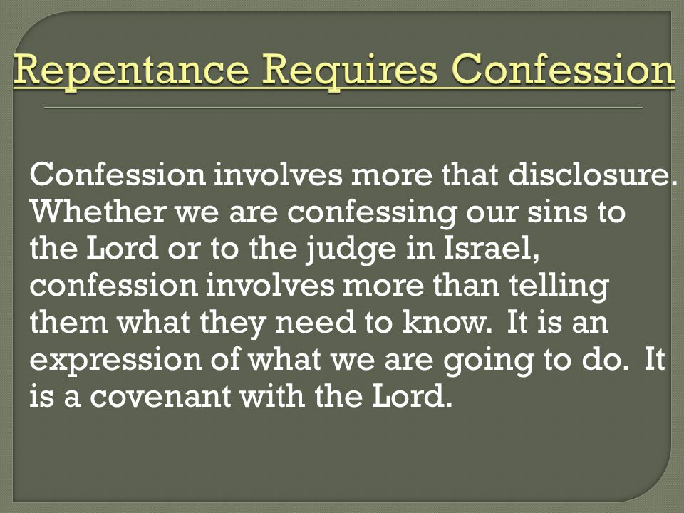 Confession involves more that disclosure. Whether we are confessing our sins to the Lord or to the judge in Israel, confession involves more than tell