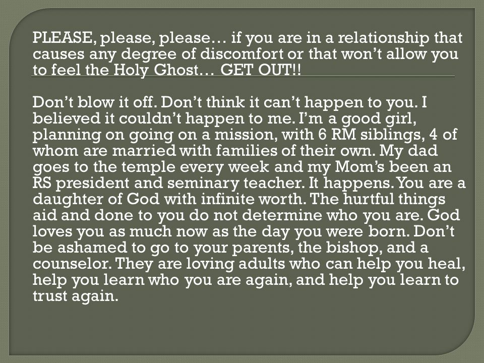 PLEASE, please, please… if you are in a relationship that causes any degree of discomfort or that won't allow you to feel the Holy Ghost… GET OUT!! Do