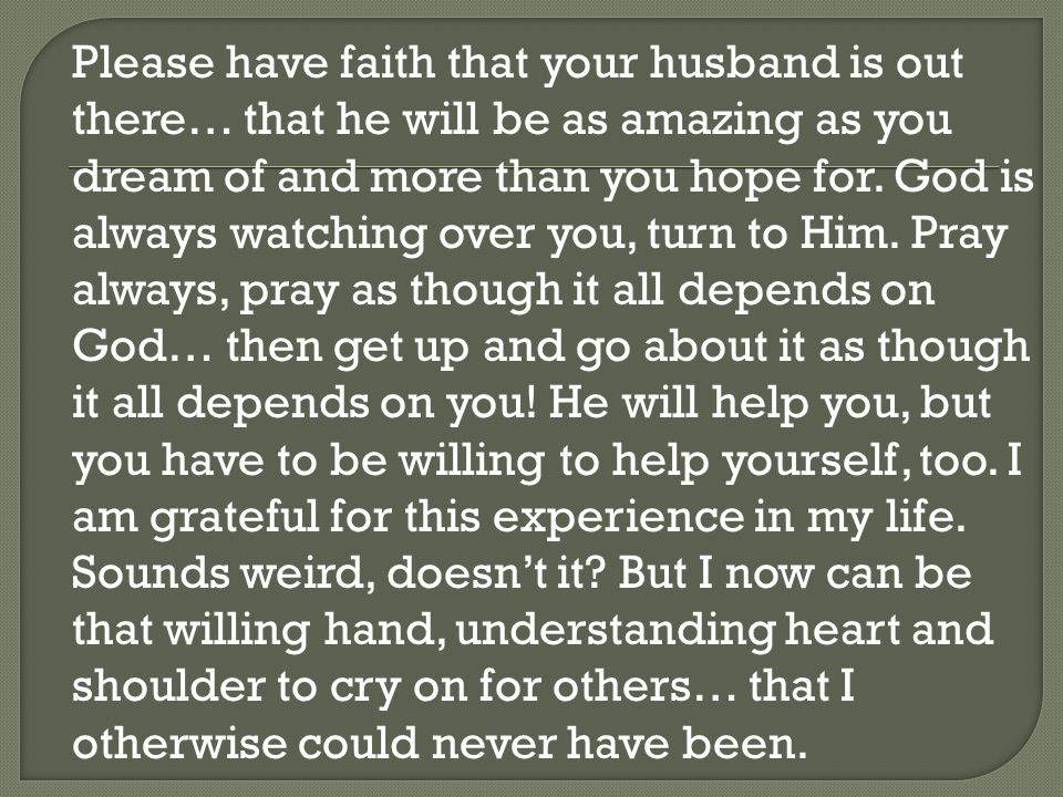 Please have faith that your husband is out there… that he will be as amazing as you dream of and more than you hope for. God is always watching over y