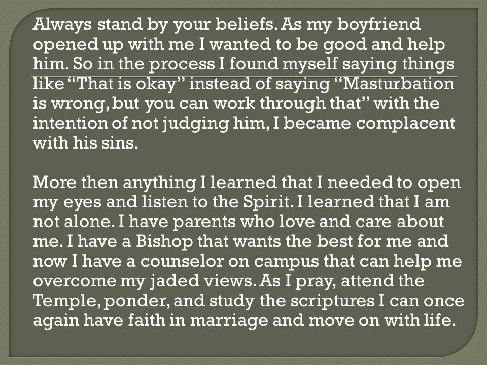 Always stand by your beliefs. As my boyfriend opened up with me I wanted to be good and help him. So in the process I found myself saying things like