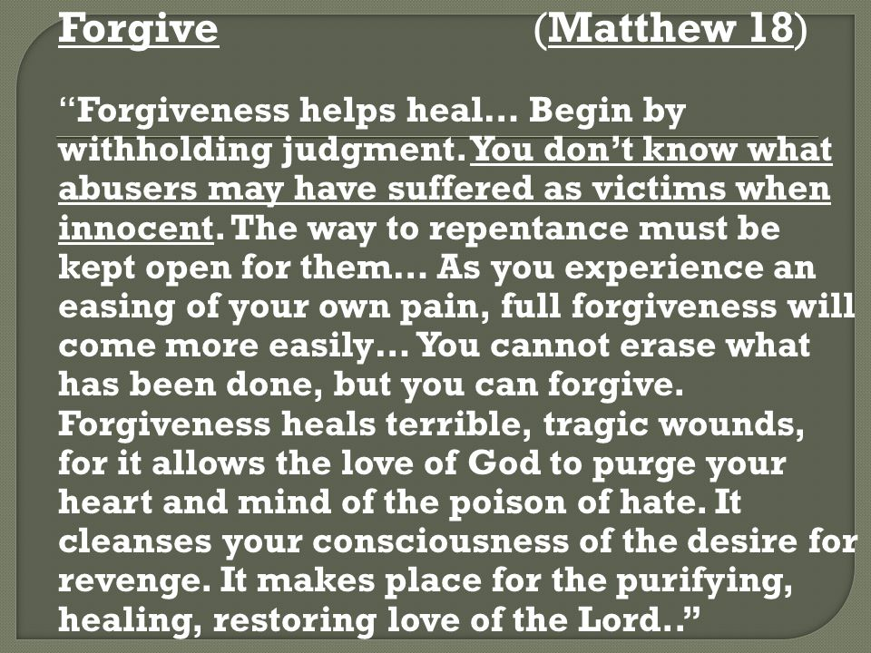 """Forgive(Matthew 18) """"Forgiveness helps heal… Begin by withholding judgment. You don't know what abusers may have suffered as victims when innocent. Th"""