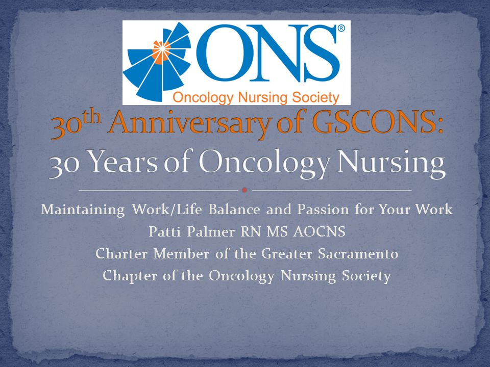 Maintaining Work/Life Balance and Passion for Your Work Patti Palmer RN MS AOCNS Charter Member of the Greater Sacramento Chapter of the Oncology Nurs