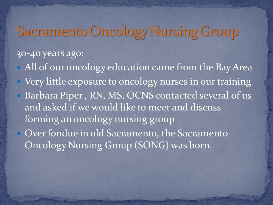 30-40 years ago: All of our oncology education came from the Bay Area Very little exposure to oncology nurses in our training Barbara Piper, RN, MS, OCNS contacted several of us and asked if we would like to meet and discuss forming an oncology nursing group Over fondue in old Sacramento, the Sacramento Oncology Nursing Group (SONG) was born.