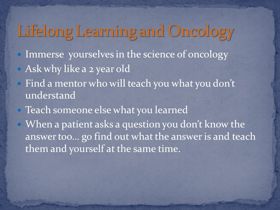 Immerse yourselves in the science of oncology Ask why like a 2 year old Find a mentor who will teach you what you don't understand Teach someone else what you learned When a patient asks a question you don't know the answer too… go find out what the answer is and teach them and yourself at the same time.