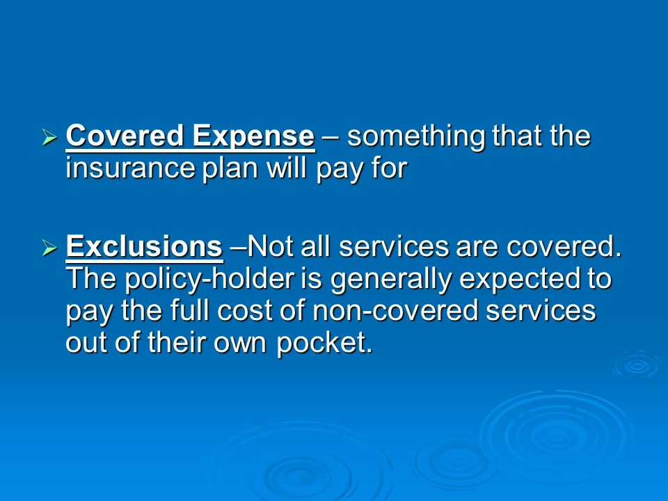  Covered Expense – something that the insurance plan will pay for  Exclusions –Not all services are covered.
