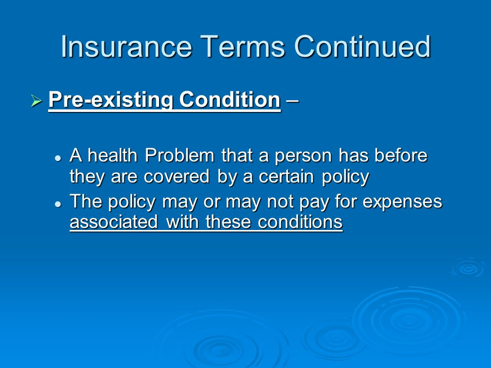 Insurance Terms Continued  Pre-existing Condition – A health Problem that a person has before they are covered by a certain policy A health Problem that a person has before they are covered by a certain policy The policy may or may not pay for expenses associated with these conditions The policy may or may not pay for expenses associated with these conditions