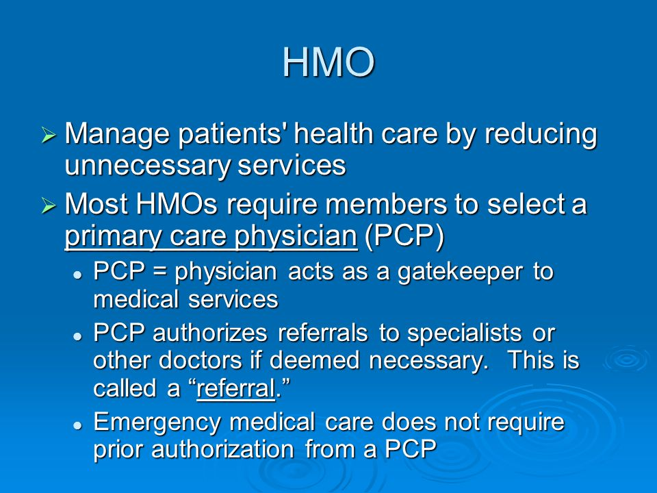 HMO  Manage patients health care by reducing unnecessary services  Most HMOs require members to select a primary care physician (PCP) PCP = physician acts as a gatekeeper to medical services PCP = physician acts as a gatekeeper to medical services PCP authorizes referrals to specialists or other doctors if deemed necessary.