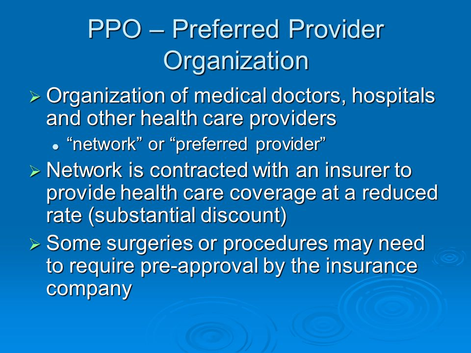 PPO – Preferred Provider Organization  Organization of medical doctors, hospitals and other health care providers network or preferred provider network or preferred provider  Network is contracted with an insurer to provide health care coverage at a reduced rate (substantial discount)  Some surgeries or procedures may need to require pre-approval by the insurance company