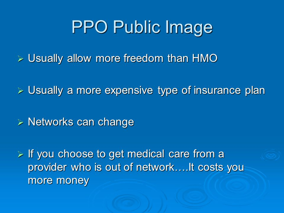 PPO Public Image  Usually allow more freedom than HMO  Usually a more expensive type of insurance plan  Networks can change  If you choose to get medical care from a provider who is out of network….It costs you more money