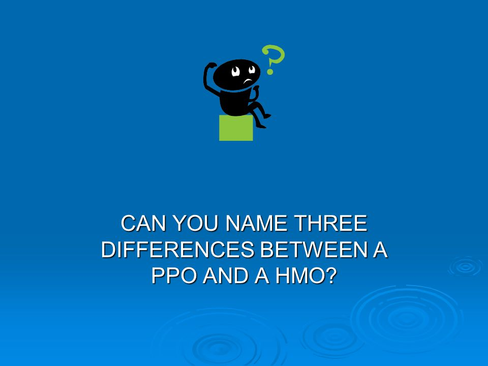 CAN YOU NAME THREE DIFFERENCES BETWEEN A PPO AND A HMO