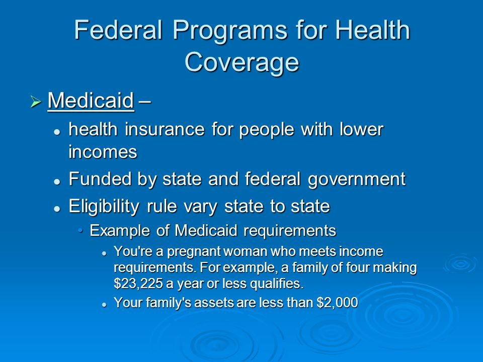 Federal Programs for Health Coverage  Medicaid – health insurance for people with lower incomes health insurance for people with lower incomes Funded by state and federal government Funded by state and federal government Eligibility rule vary state to state Eligibility rule vary state to state Example of Medicaid requirementsExample of Medicaid requirements You re a pregnant woman who meets income requirements.
