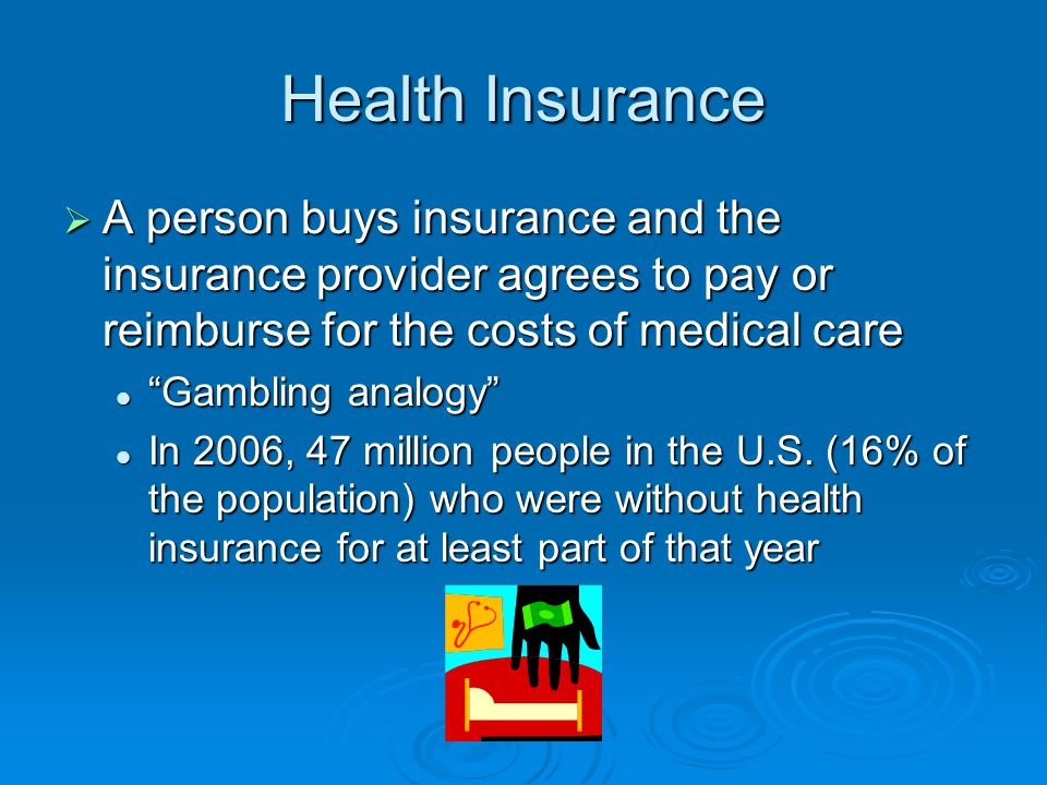 Health Insurance  A person buys insurance and the insurance provider agrees to pay or reimburse for the costs of medical care Gambling analogy Gambling analogy In 2006, 47 million people in the U.S.