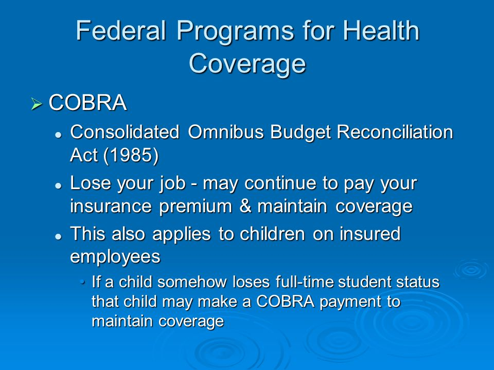 Federal Programs for Health Coverage  COBRA Consolidated Omnibus Budget Reconciliation Act (1985) Consolidated Omnibus Budget Reconciliation Act (1985) Lose your job - may continue to pay your insurance premium & maintain coverage Lose your job - may continue to pay your insurance premium & maintain coverage This also applies to children on insured employees This also applies to children on insured employees If a child somehow loses full-time student status that child may make a COBRA payment to maintain coverageIf a child somehow loses full-time student status that child may make a COBRA payment to maintain coverage