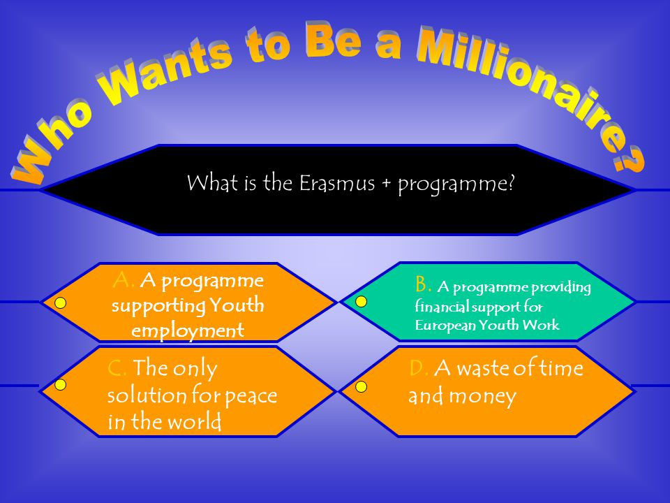 What is the Erasmus + programme. D. A waste of time and money B.