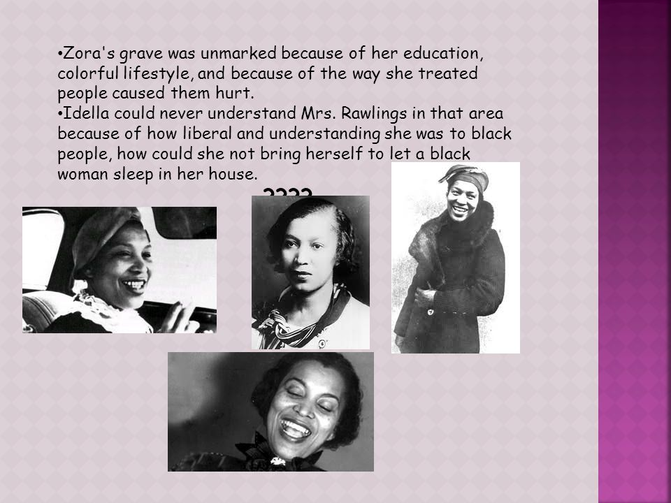 Zora s grave was unmarked because of her education, colorful lifestyle, and because of the way she treated people caused them hurt.
