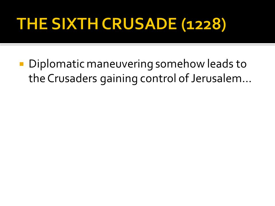  Diplomatic maneuvering somehow leads to the Crusaders gaining control of Jerusalem…