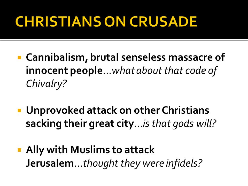  Cannibalism, brutal senseless massacre of innocent people…what about that code of Chivalry?  Unprovoked attack on other Christians sacking their gr