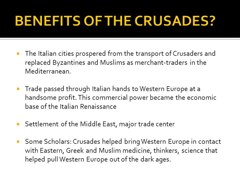  The Italian cities prospered from the transport of Crusaders and replaced Byzantines and Muslims as merchant-traders in the Mediterranean.  Trade p