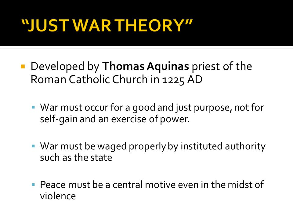  Developed by Thomas Aquinas priest of the Roman Catholic Church in 1225 AD  War must occur for a good and just purpose, not for self-gain and an exercise of power.