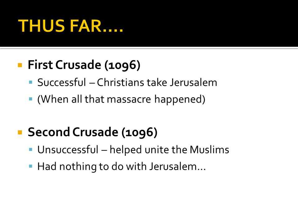  First Crusade (1096)  Successful – Christians take Jerusalem  (When all that massacre happened)  Second Crusade (1096)  Unsuccessful – helped unite the Muslims  Had nothing to do with Jerusalem…