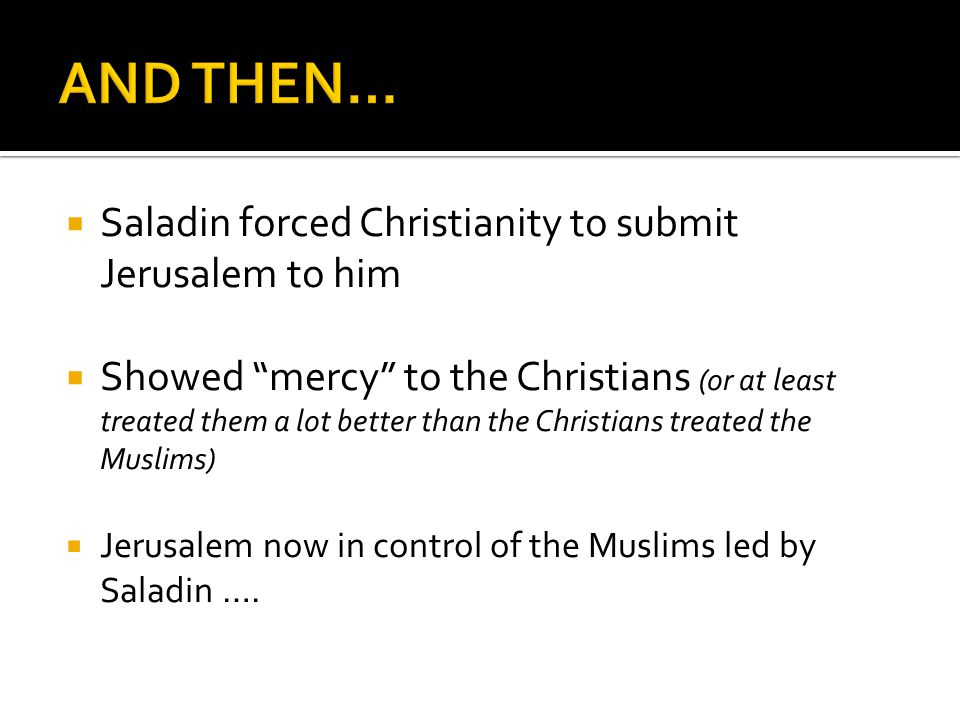  Saladin forced Christianity to submit Jerusalem to him  Showed mercy to the Christians (or at least treated them a lot better than the Christians treated the Muslims)  Jerusalem now in control of the Muslims led by Saladin ….