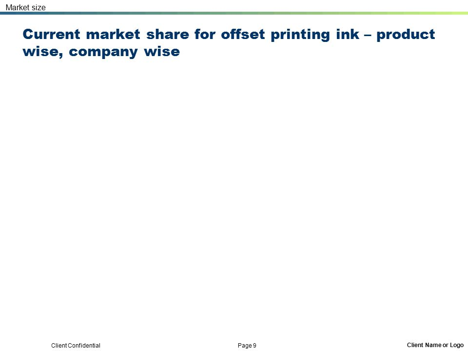 Client Confidential Page 9 Client Name or Logo Current market share for offset printing ink – product wise, company wise Market size