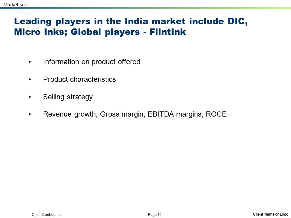 Client Confidential Page 10 Client Name or Logo Leading players in the India market include DIC, Micro Inks; Global players - FlintInk Information on product offered Product characteristics Selling strategy Revenue growth, Gross margin, EBITDA margins, ROCE Market size