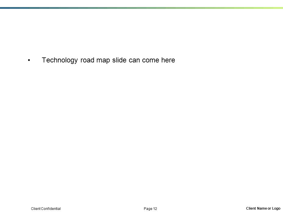 Client Confidential Page 12 Client Name or Logo Technology road map slide can come here
