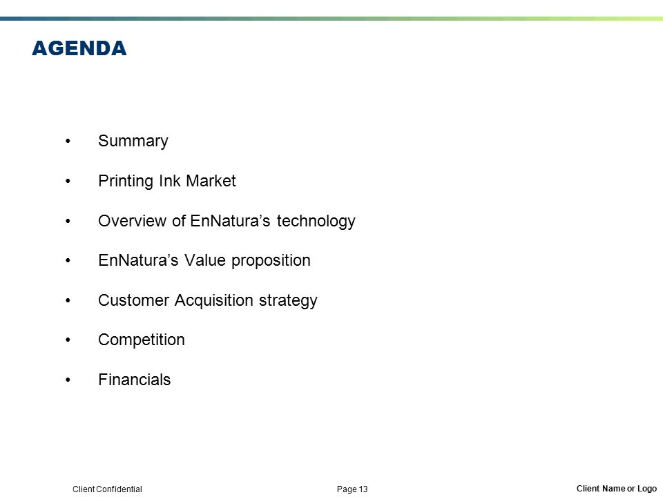 Client Confidential Page 13 Client Name or Logo AGENDA Summary Printing Ink Market Overview of EnNatura's technology EnNatura's Value proposition Customer Acquisition strategy Competition Financials