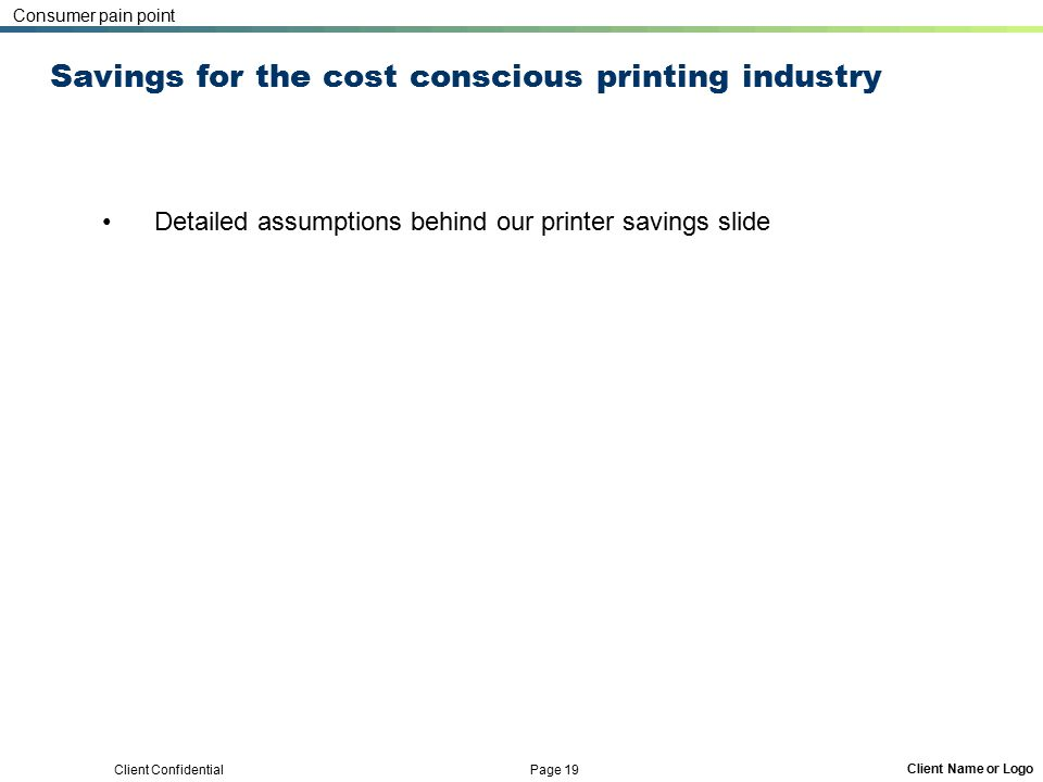 Client Confidential Page 19 Client Name or Logo Savings for the cost conscious printing industry Detailed assumptions behind our printer savings slide