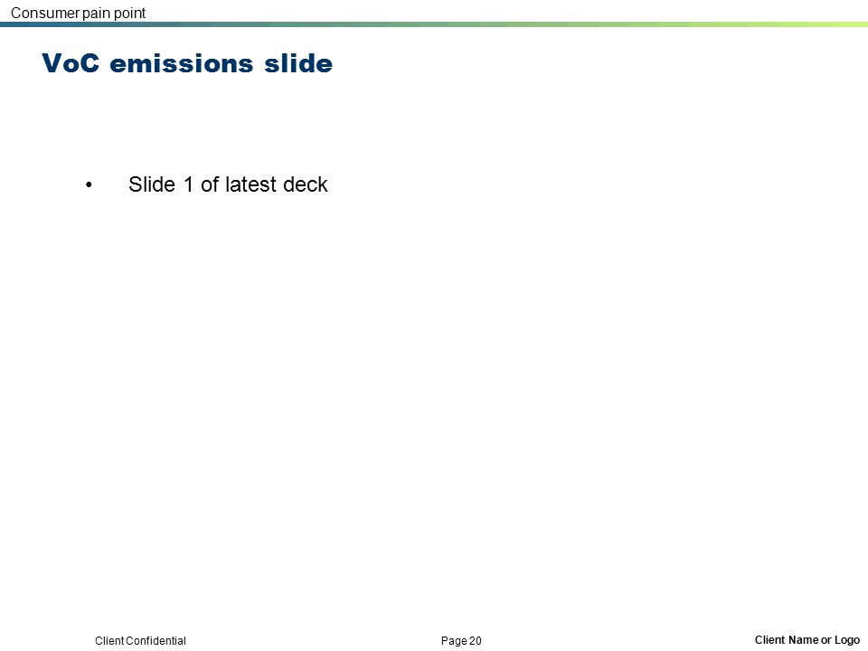 Client Confidential Page 20 Client Name or Logo VoC emissions slide Slide 1 of latest deck Consumer pain point