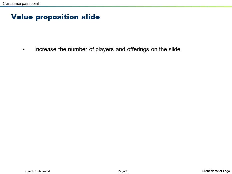 Client Confidential Page 21 Client Name or Logo Value proposition slide Increase the number of players and offerings on the slide Consumer pain point