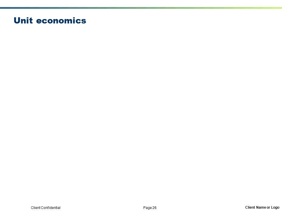Client Confidential Page 26 Client Name or Logo Unit economics