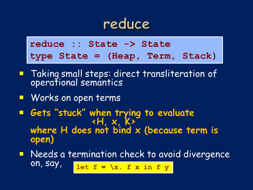 Taking small steps: direct transliteration of operational semantics  Works on open terms  Gets stuck when trying to evaluate where H does not bind x (because term is open)  Needs a termination check to avoid divergence on, say, reduce :: State -> State type State = (Heap, Term, Stack) let f = \x.