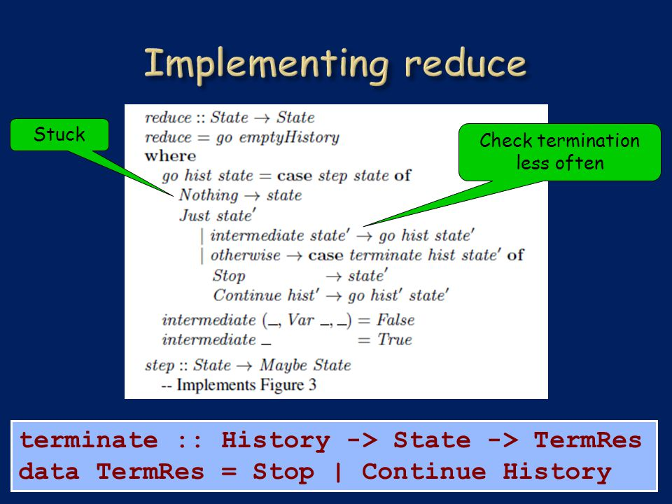 terminate :: History -> State -> TermRes data TermRes = Stop | Continue History Check termination less often Stuck