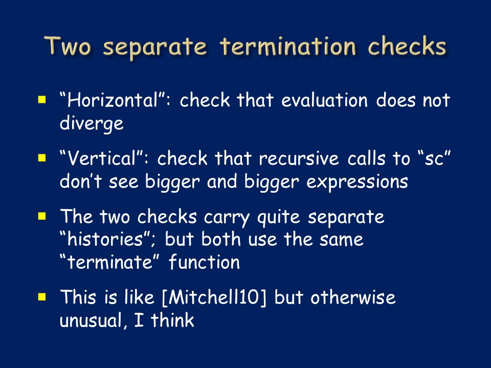  Horizontal : check that evaluation does not diverge  Vertical : check that recursive calls to sc don't see bigger and bigger expressions  The two checks carry quite separate histories ; but both use the same terminate function  This is like [Mitchell10] but otherwise unusual, I think