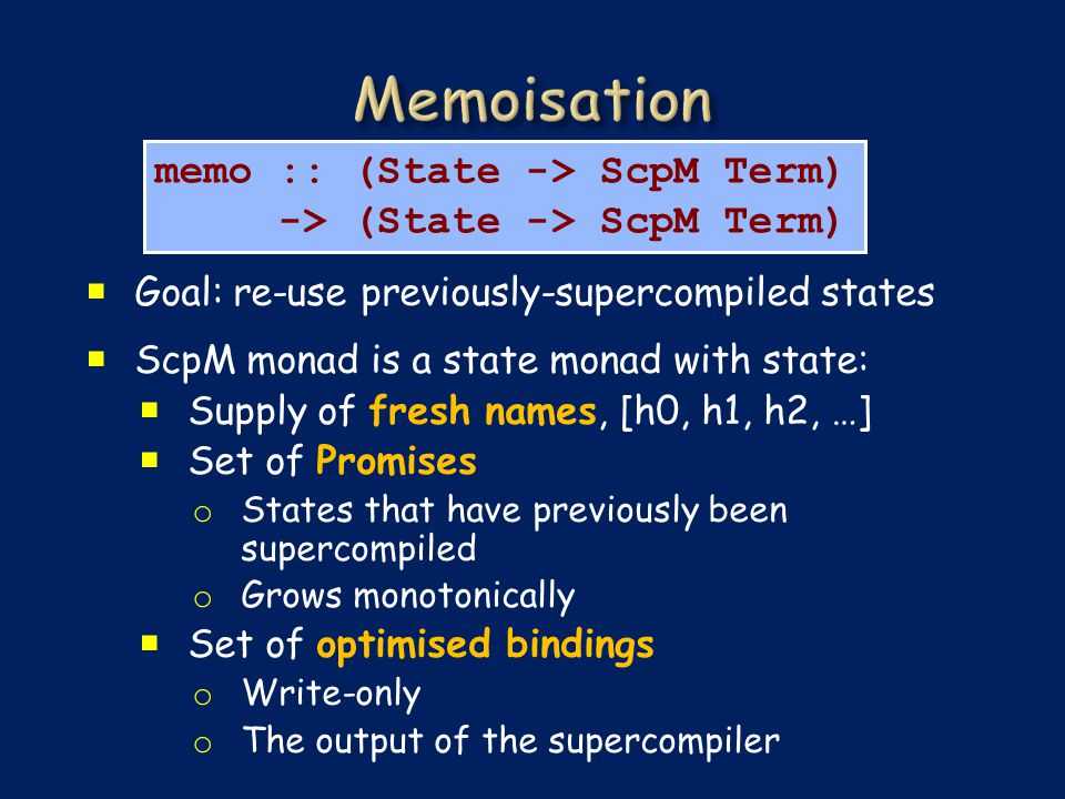  Goal: re-use previously-supercompiled states  ScpM monad is a state monad with state:  Supply of fresh names, [h0, h1, h2, …]  Set of Promises o States that have previously been supercompiled o Grows monotonically  Set of optimised bindings o Write-only o The output of the supercompiler memo :: (State -> ScpM Term) -> (State -> ScpM Term)