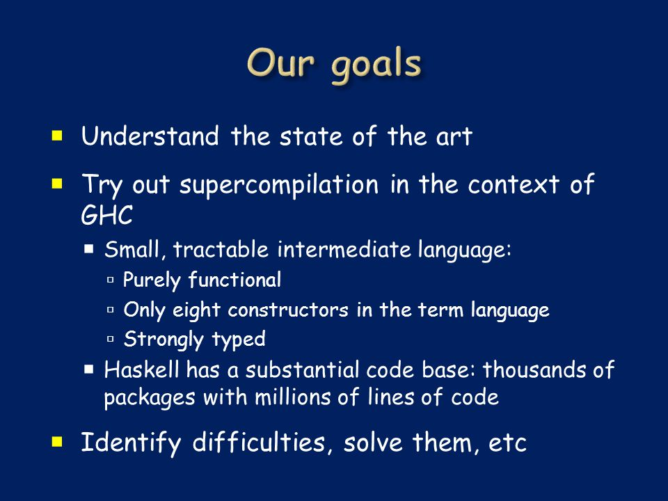  Understand the state of the art  Try out supercompilation in the context of GHC  Small, tractable intermediate language:  Purely functional  Only eight constructors in the term language  Strongly typed  Haskell has a substantial code base: thousands of packages with millions of lines of code  Identify difficulties, solve them, etc
