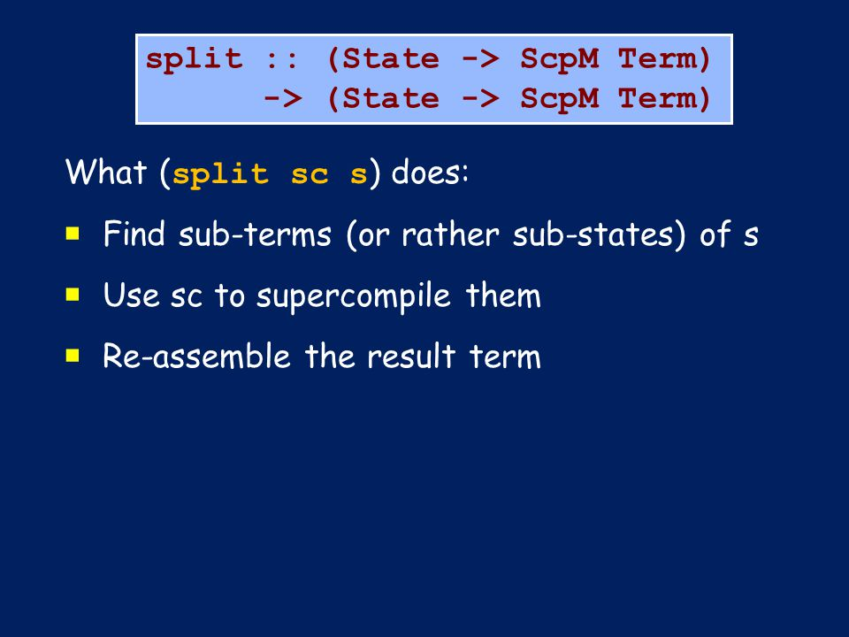 What ( split sc s ) does:  Find sub-terms (or rather sub-states) of s  Use sc to supercompile them  Re-assemble the result term split :: (State -> ScpM Term) -> (State -> ScpM Term)