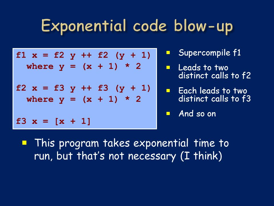  Supercompile f1  Leads to two distinct calls to f2  Each leads to two distinct calls to f3  And so on f1 x = f2 y ++ f2 (y + 1) where y = (x + 1) * 2 f2 x = f3 y ++ f3 (y + 1) where y = (x + 1) * 2 f3 x = [x + 1]  This program takes exponential time to run, but that's not necessary (I think)
