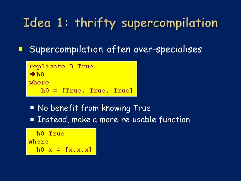 Supercompilation often over-specialises  No benefit from knowing True  Instead, make a more-re-usable function replicate 3 True  h0 where h0 = [T
