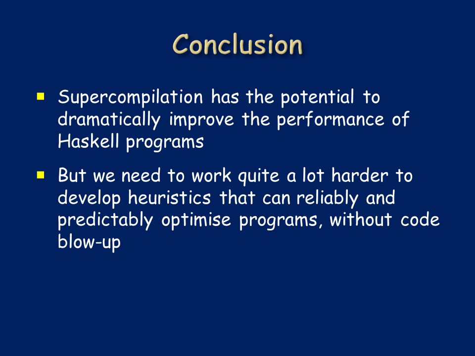  Supercompilation has the potential to dramatically improve the performance of Haskell programs  But we need to work quite a lot harder to develop h