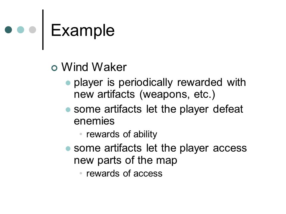 Example Wind Waker player is periodically rewarded with new artifacts (weapons, etc.) some artifacts let the player defeat enemies rewards of ability some artifacts let the player access new parts of the map rewards of access