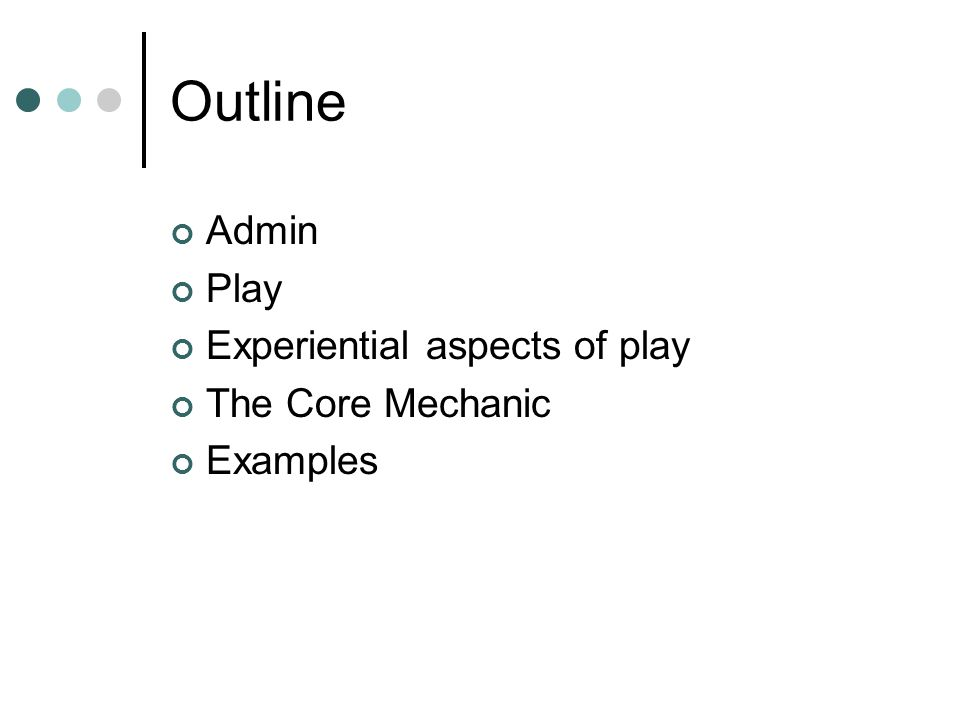 Outline Admin Play Experiential aspects of play The Core Mechanic Examples