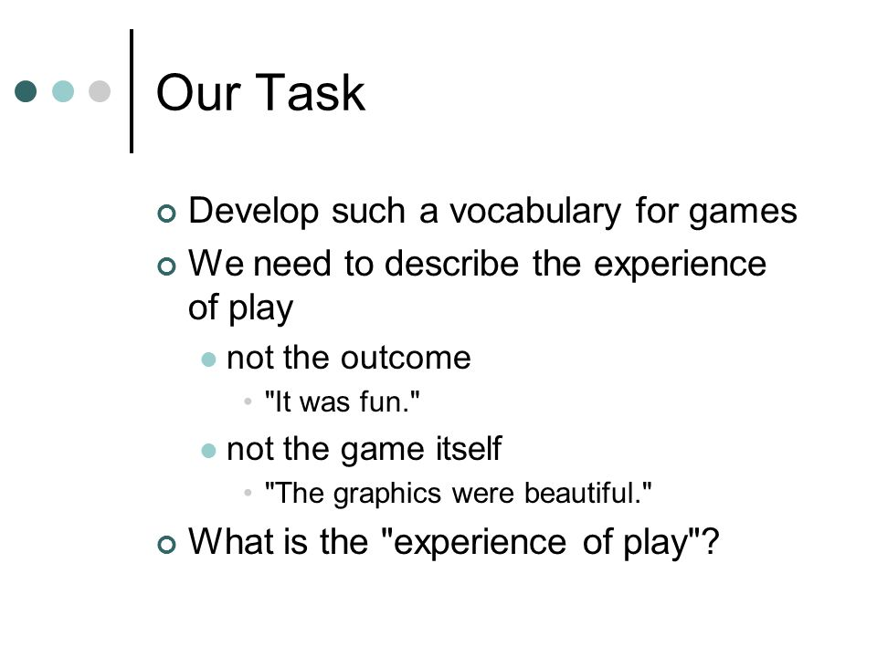 Our Task Develop such a vocabulary for games We need to describe the experience of play not the outcome It was fun. not the game itself The graphics were beautiful. What is the experience of play