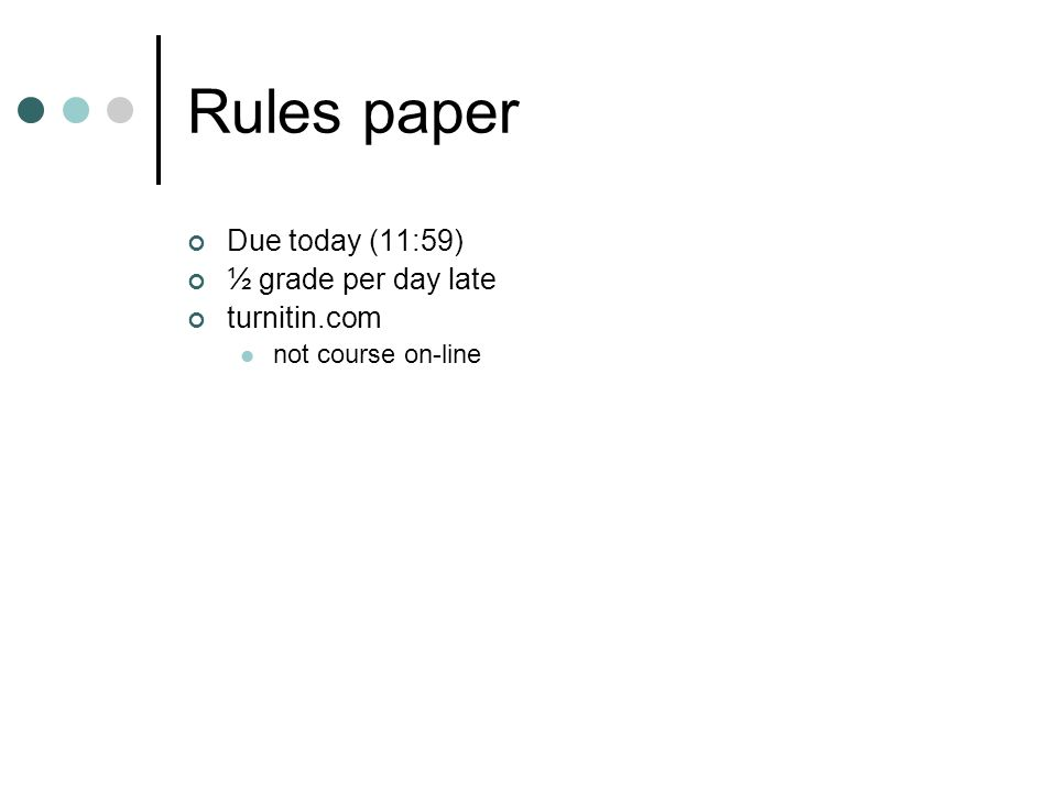 Rules paper Due today (11:59) ½ grade per day late turnitin.com not course on-line