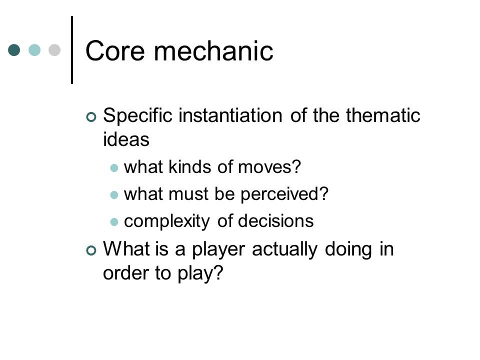 Core mechanic Specific instantiation of the thematic ideas what kinds of moves.