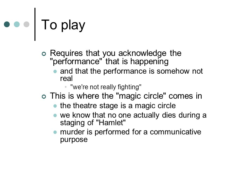 To play Requires that you acknowledge the performance that is happening and that the performance is somehow not real we re not really fighting This is where the magic circle comes in the theatre stage is a magic circle we know that no one actually dies during a staging of Hamlet murder is performed for a communicative purpose
