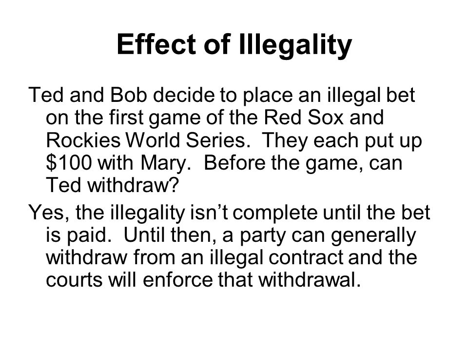 Effect of Illegality Ted and Bob decide to place an illegal bet on the first game of the Red Sox and Rockies World Series.